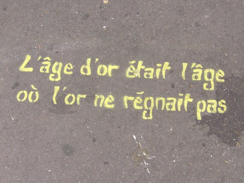 Graffiti indiquant: L'âge d'or était l'âge où l'or ne régnait pas.